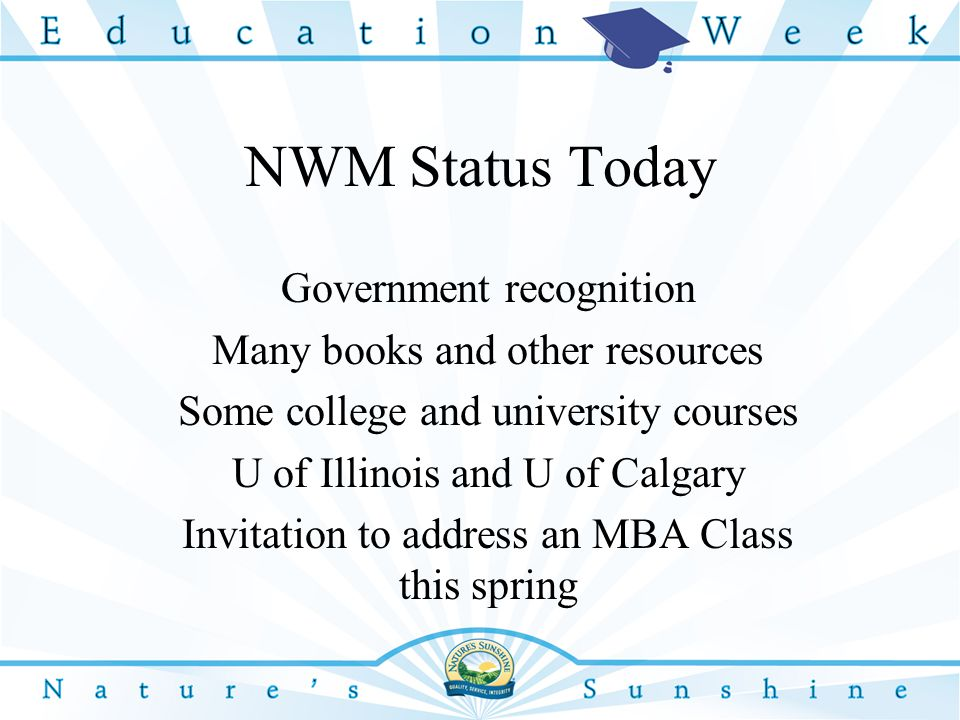 NWM Status Today Government recognition Many books and other resources Some college and university courses U of Illinois and U of Calgary Invitation to address an MBA Class this spring