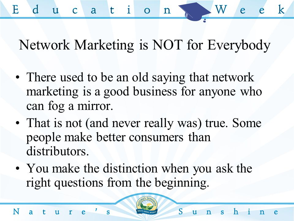 Network Marketing is NOT for Everybody There used to be an old saying that network marketing is a good business for anyone who can fog a mirror.