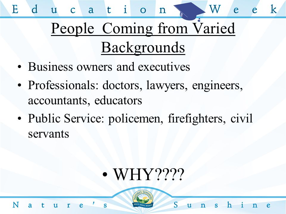 People Coming from Varied Backgrounds Business owners and executives Professionals: doctors, lawyers, engineers, accountants, educators Public Service: policemen, firefighters, civil servants WHY