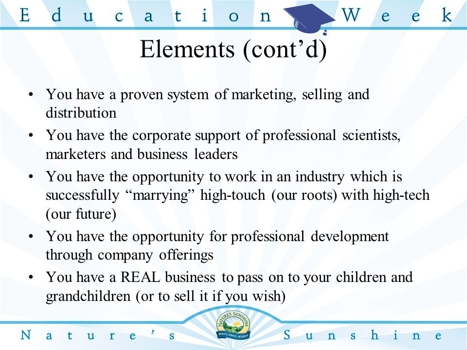 Elements (cont'd) You have a proven system of marketing, selling and distribution You have the corporate support of professional scientists, marketers and business leaders You have the opportunity to work in an industry which is successfully marrying high-touch (our roots) with high-tech (our future) You have the opportunity for professional development through company offerings You have a REAL business to pass on to your children and grandchildren (or to sell it if you wish)
