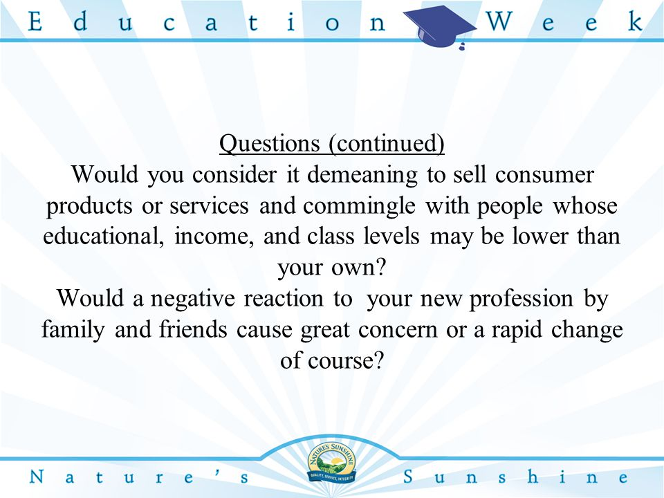 Questions (continued) Would you consider it demeaning to sell consumer products or services and commingle with people whose educational, income, and class levels may be lower than your own.
