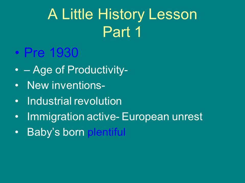 A Little History Lesson Part 1 Pre 1930 – Age of Productivity- New inventions- Industrial revolution Immigration active- European unrest Baby's born plentiful
