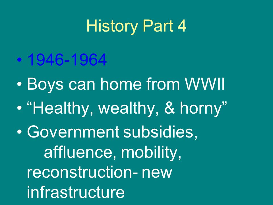 History Part 4 1946-1964 Boys can home from WWII Healthy, wealthy, & horny Government subsidies, affluence, mobility, reconstruction- new infrastructure