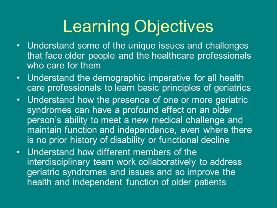 Learning Objectives Understand some of the unique issues and challenges that face older people and the healthcare professionals who care for them Understand the demographic imperative for all health care professionals to learn basic principles of geriatrics Understand how the presence of one or more geriatric syndromes can have a profound effect on an older person's ability to meet a new medical challenge and maintain function and independence, even where there is no prior history of disability or functional decline Understand how different members of the interdisciplinary team work collaboratively to address geriatric syndromes and issues and so improve the health and independent function of older patients