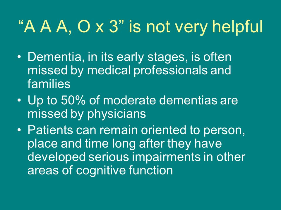 A A A, O x 3 is not very helpful Dementia, in its early stages, is often missed by medical professionals and families Up to 50% of moderate dementias are missed by physicians Patients can remain oriented to person, place and time long after they have developed serious impairments in other areas of cognitive function