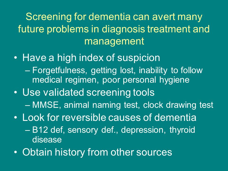Screening for dementia can avert many future problems in diagnosis treatment and management Have a high index of suspicion –Forgetfulness, getting lost, inability to follow medical regimen, poor personal hygiene Use validated screening tools –MMSE, animal naming test, clock drawing test Look for reversible causes of dementia –B12 def, sensory def., depression, thyroid disease Obtain history from other sources