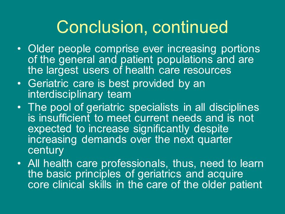 Conclusion, continued Older people comprise ever increasing portions of the general and patient populations and are the largest users of health care resources Geriatric care is best provided by an interdisciplinary team The pool of geriatric specialists in all disciplines is insufficient to meet current needs and is not expected to increase significantly despite increasing demands over the next quarter century All health care professionals, thus, need to learn the basic principles of geriatrics and acquire core clinical skills in the care of the older patient