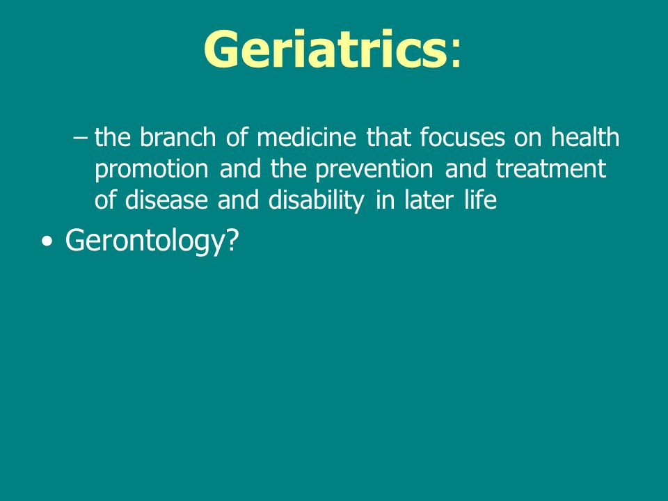 Geriatrics: –the branch of medicine that focuses on health promotion and the prevention and treatment of disease and disability in later life Gerontology
