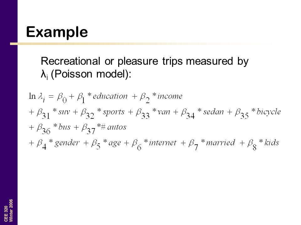CEE 320 Winter 2006 Example Recreational or pleasure trips measured by λ i (Poisson model):