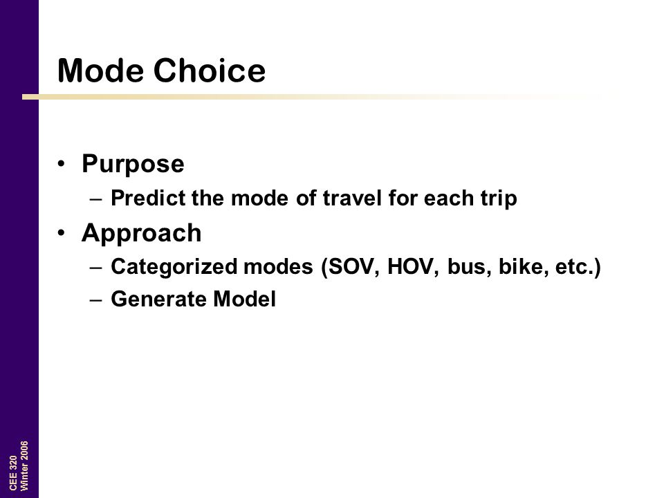 CEE 320 Winter 2006 Mode Choice Purpose –Predict the mode of travel for each trip Approach –Categorized modes (SOV, HOV, bus, bike, etc.) –Generate Mo