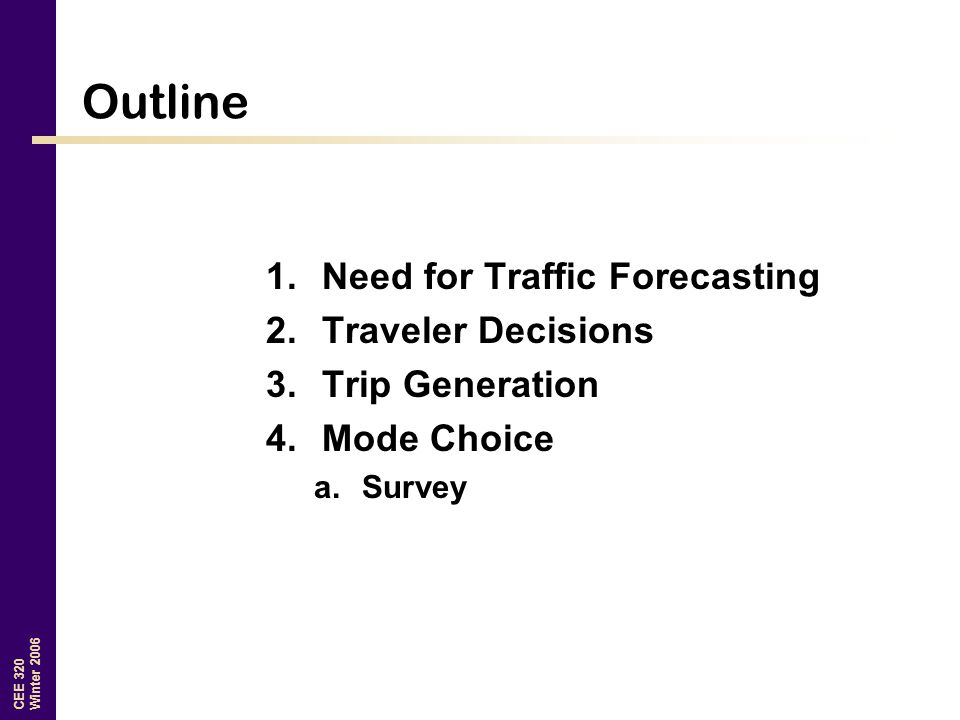CEE 320 Winter 2006 Outline 1.Need for Traffic Forecasting 2.Traveler Decisions 3.Trip Generation 4.Mode Choice a.Survey