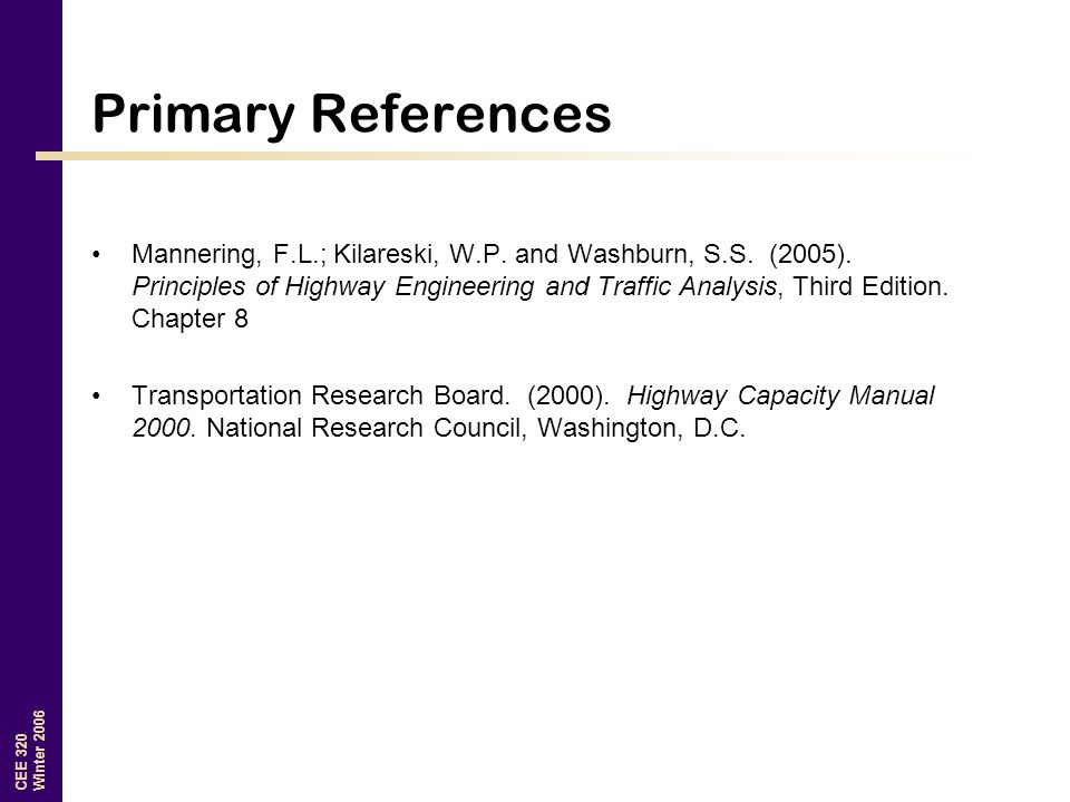 CEE 320 Winter 2006 Primary References Mannering, F.L.; Kilareski, W.P.