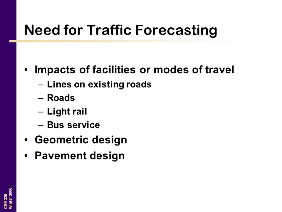 CEE 320 Winter 2006 Need for Traffic Forecasting Impacts of facilities or modes of travel –Lines on existing roads –Roads –Light rail –Bus service Geo