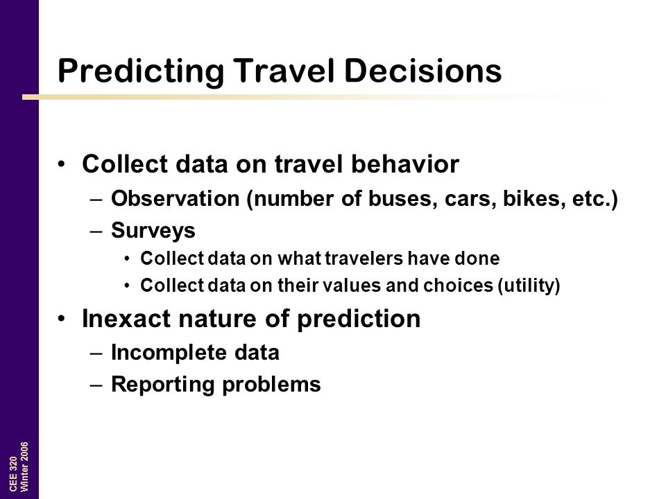CEE 320 Winter 2006 Predicting Travel Decisions Collect data on travel behavior –Observation (number of buses, cars, bikes, etc.) –Surveys Collect dat