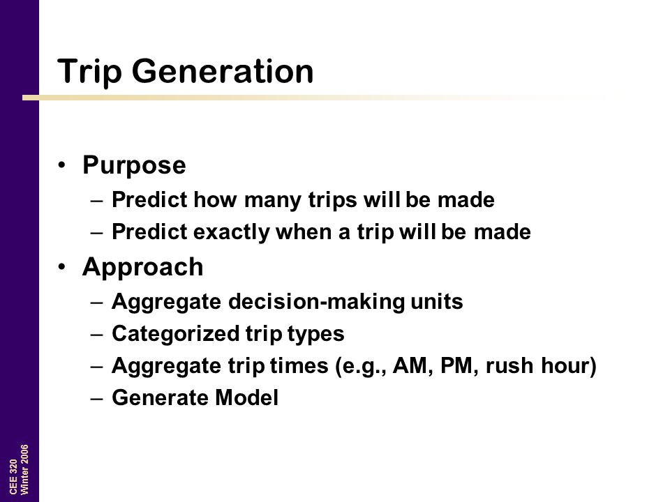 CEE 320 Winter 2006 Trip Generation Purpose –Predict how many trips will be made –Predict exactly when a trip will be made Approach –Aggregate decisio