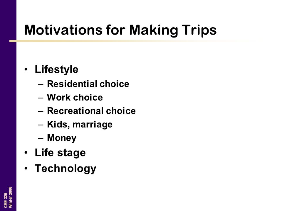 CEE 320 Winter 2006 Motivations for Making Trips Lifestyle –Residential choice –Work choice –Recreational choice –Kids, marriage –Money Life stage Technology