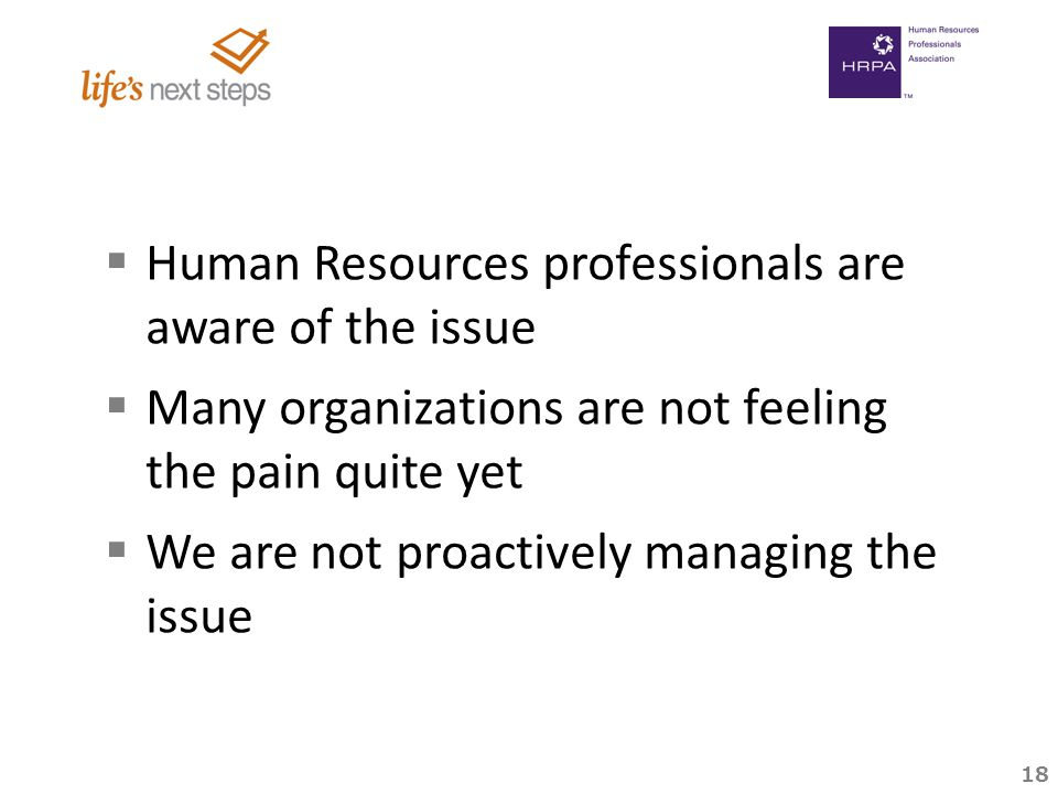 18   Human Resources professionals are aware of the issue   Many organizations are not feeling the pain quite yet   We are not proactively managing the issue