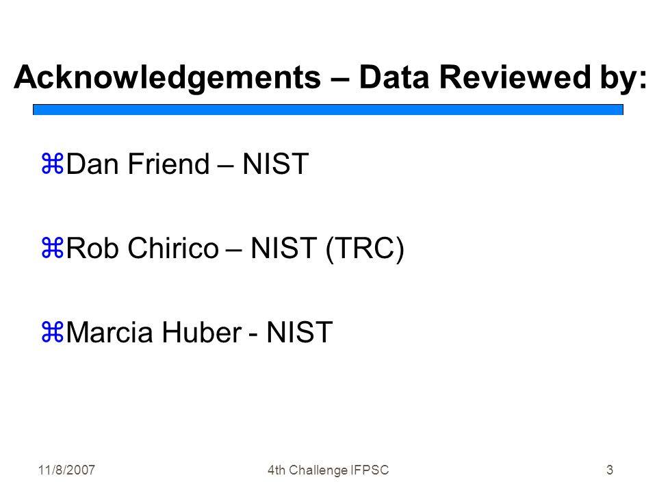 11/8/20074th Challenge IFPSC3 Acknowledgements – Data Reviewed by: zDan Friend – NIST zRob Chirico – NIST (TRC) zMarcia Huber - NIST