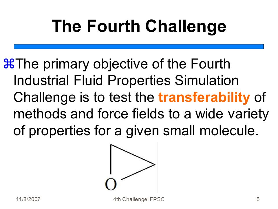11/8/20074th Challenge IFPSC5 The Fourth Challenge zThe primary objective of the Fourth Industrial Fluid Properties Simulation Challenge is to test the transferability of methods and force fields to a wide variety of properties for a given small molecule.