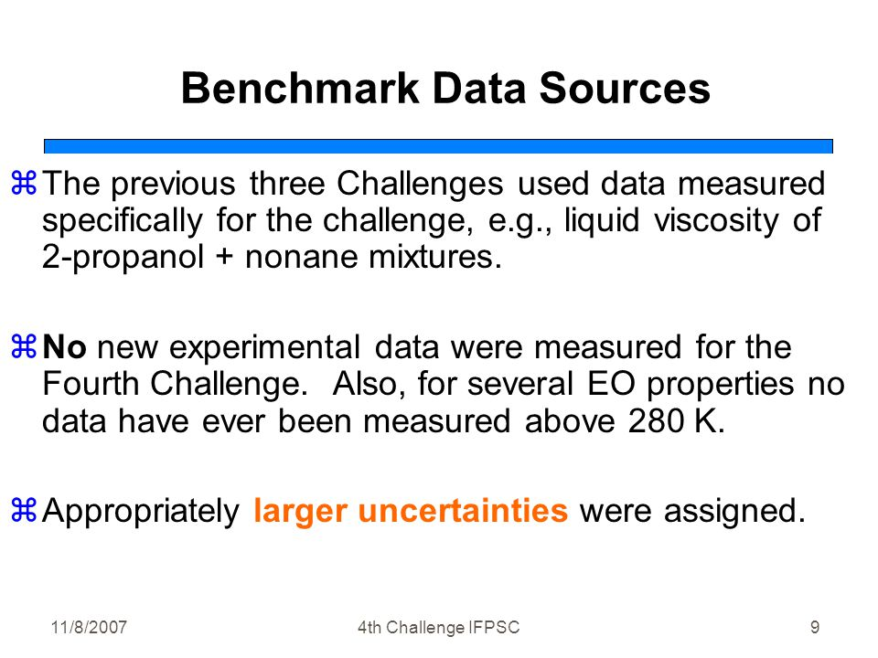 11/8/20074th Challenge IFPSC9 Benchmark Data Sources zThe previous three Challenges used data measured specifically for the challenge, e.g., liquid viscosity of 2-propanol + nonane mixtures.