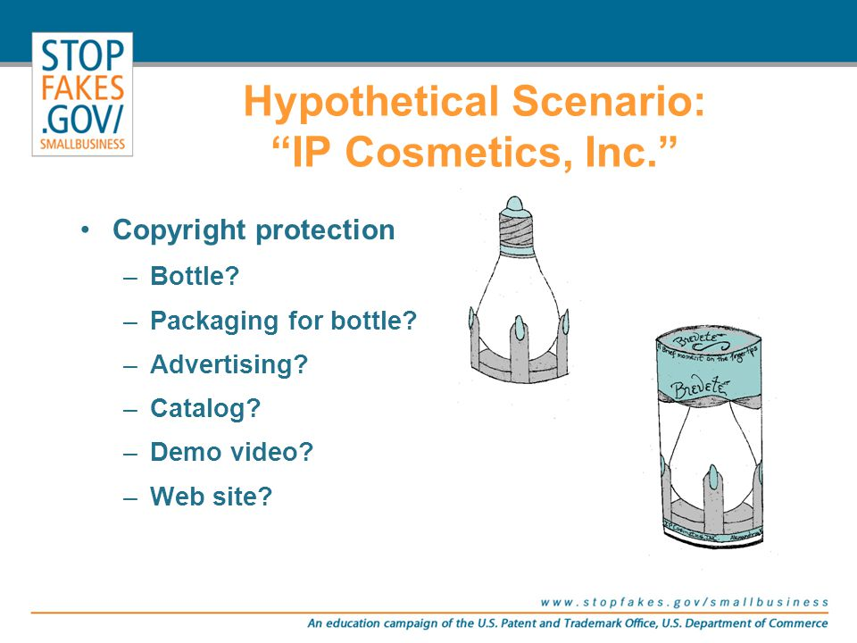 """Copyright protection –Bottle? –Packaging for bottle? –Advertising? –Catalog? –Demo video? –Web site? Hypothetical Scenario: """"IP Cosmetics, Inc."""""""