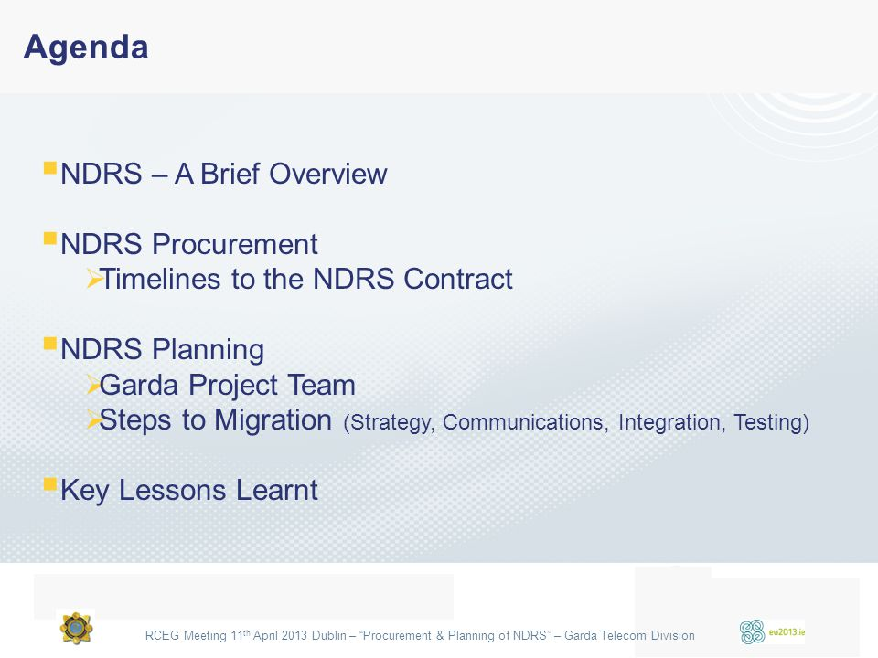 "RCEG Meeting 11 th April 2013 Dublin – ""Procurement & Planning of NDRS"" – Garda Telecom Division Agenda  NDRS – A Brief Overview  NDRS Procurement "