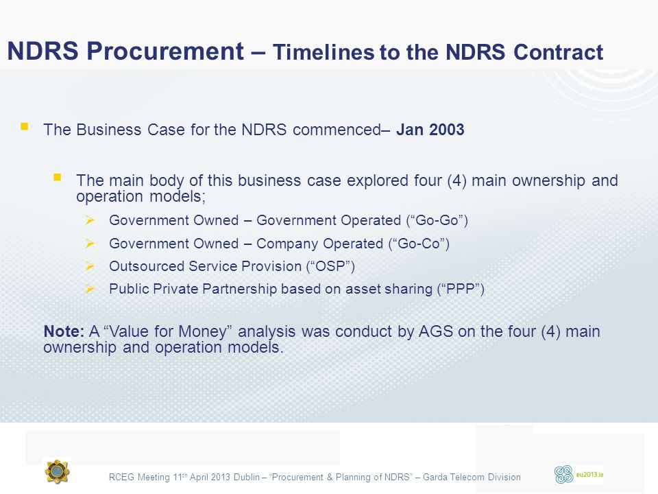 "RCEG Meeting 11 th April 2013 Dublin – ""Procurement & Planning of NDRS"" – Garda Telecom Division  The Business Case for the NDRS commenced– Jan 2003"