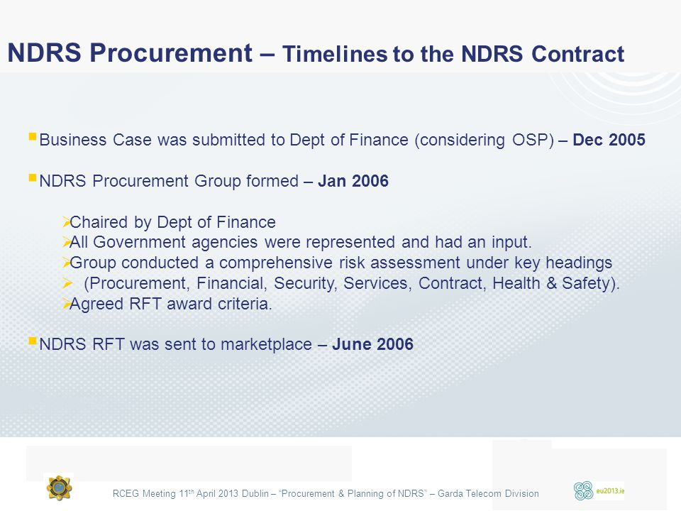 "RCEG Meeting 11 th April 2013 Dublin – ""Procurement & Planning of NDRS"" – Garda Telecom Division  Business Case was submitted to Dept of Finance (con"