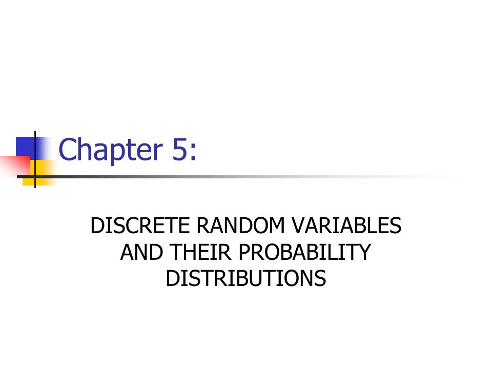 Chapter 5: DISCRETE RANDOM VARIABLES AND THEIR PROBABILITY DISTRIBUTIONS