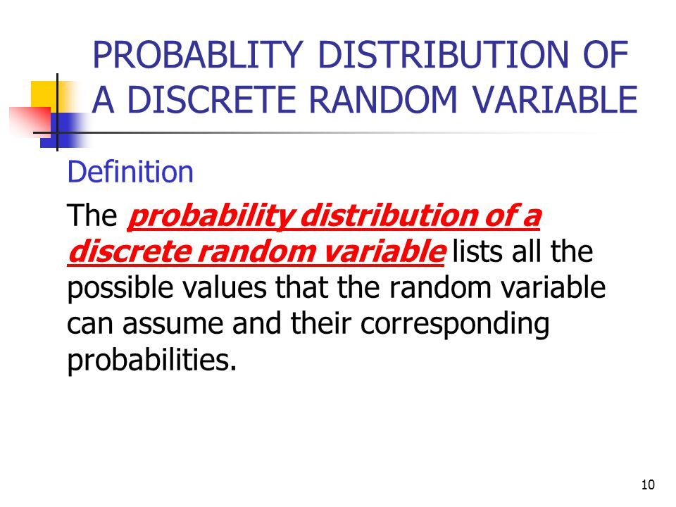 10 PROBABLITY DISTRIBUTION OF A DISCRETE RANDOM VARIABLE  Definition  The probability distribution of a discrete random variable lists all the possible values that the random variable can assume and their corresponding probabilities.