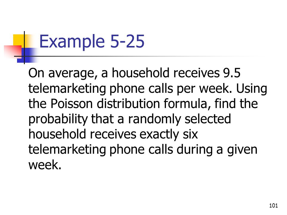 101 Example 5-25 On average, a household receives 9.5 telemarketing phone calls per week. Using the Poisson distribution formula, find the probability
