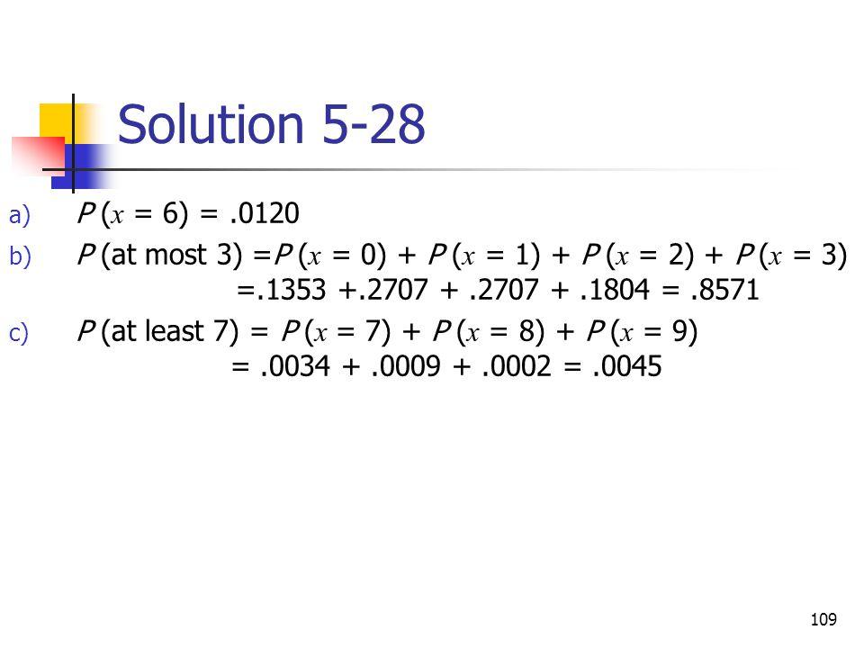 109 Solution 5-28 a) P ( x = 6) =.0120 b) P (at most 3) =P ( x = 0) + P ( x = 1) + P ( x = 2) + P ( x = 3) =.1353 +.2707 +.2707 +.1804 =.8571 c) P (at least 7) = P ( x = 7) + P ( x = 8) + P ( x = 9) =.0034 +.0009 +.0002 =.0045