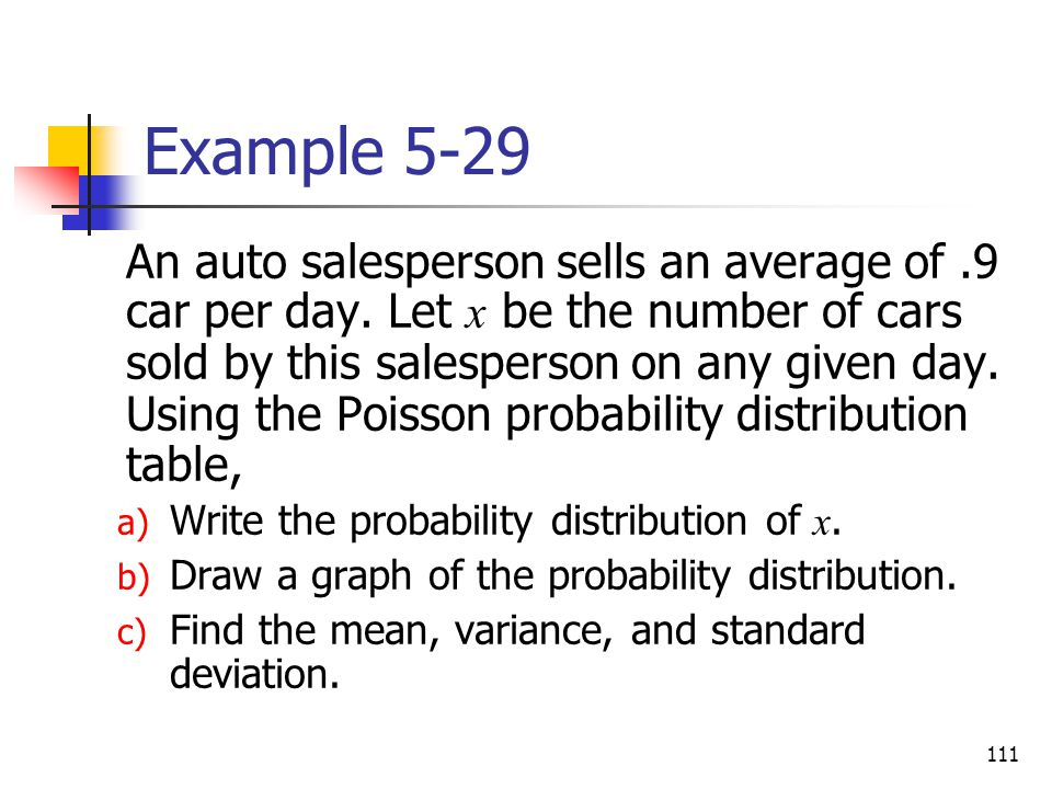 111 Example 5-29 An auto salesperson sells an average of.9 car per day. Let x be the number of cars sold by this salesperson on any given day. Using t
