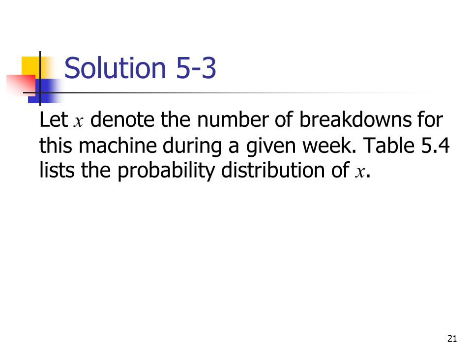 21 Solution 5-3  Let x denote the number of breakdowns for this machine during a given week. Table 5.4 lists the probability distribution of x.
