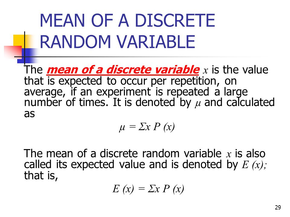 29 MEAN OF A DISCRETE RANDOM VARIABLE The mean of a discrete variable x is the value that is expected to occur per repetition, on average, if an exper