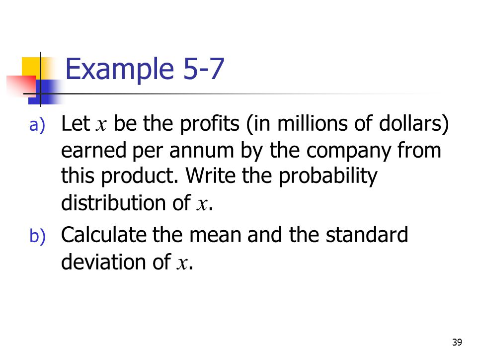 39 Example 5-7 a) Let x be the profits (in millions of dollars) earned per annum by the company from this product.
