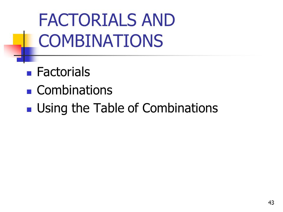 43 FACTORIALS AND COMBINATIONS Factorials Combinations Using the Table of Combinations
