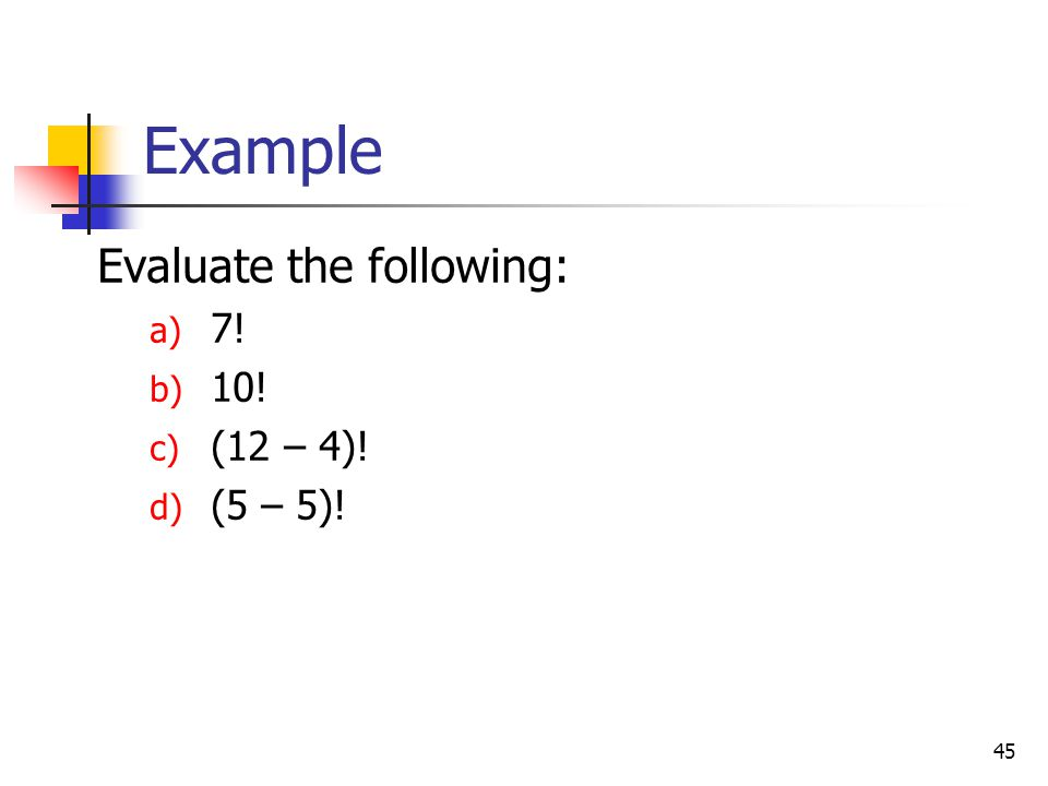 45 Example Evaluate the following: a) 7! b) 10! c) (12 – 4)! d) (5 – 5)!