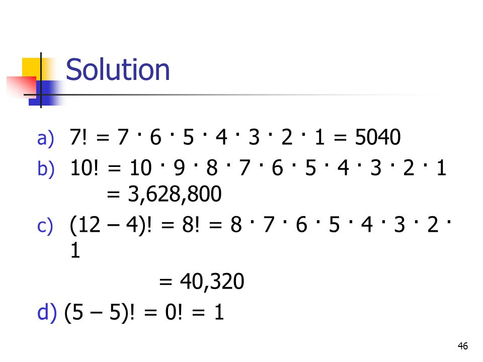 46 Solution a) 7.= 7 · 6 · 5 · 4 · 3 · 2 · 1 = 5040 b) 10.