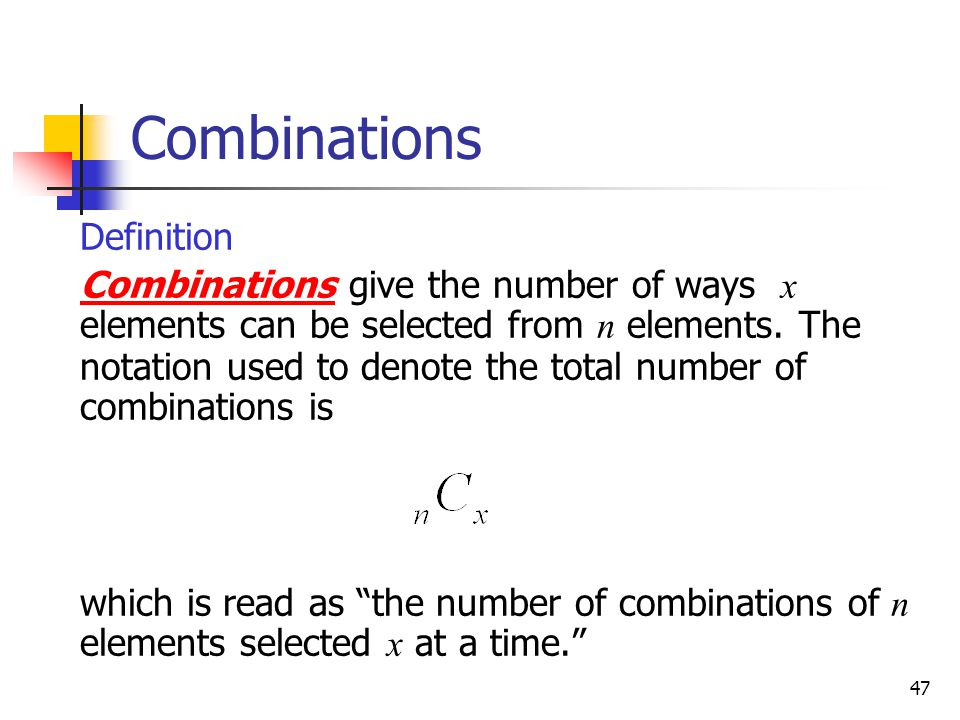 47 Combinations  Definition  Combinations give the number of ways x elements can be selected from n elements. The notation used to denote the total