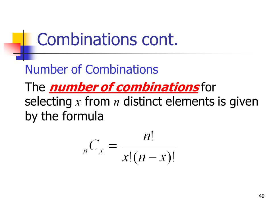 49 Combinations cont.  Number of Combinations  The number of combinations for selecting x from n distinct elements is given by the formula