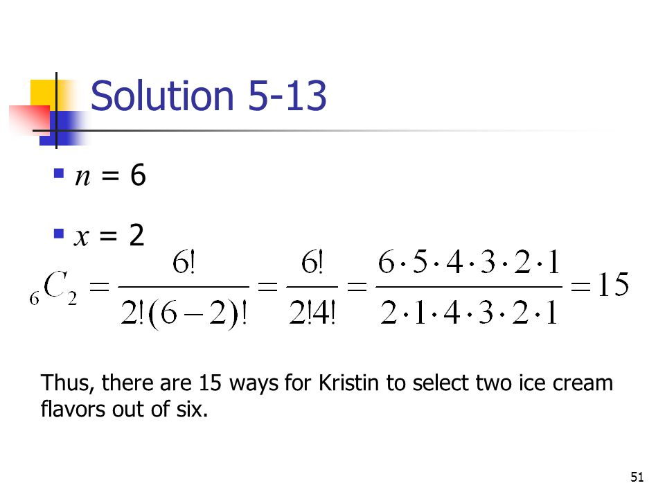 51 Solution 5-13 Thus, there are 15 ways for Kristin to select two ice cream flavors out of six.