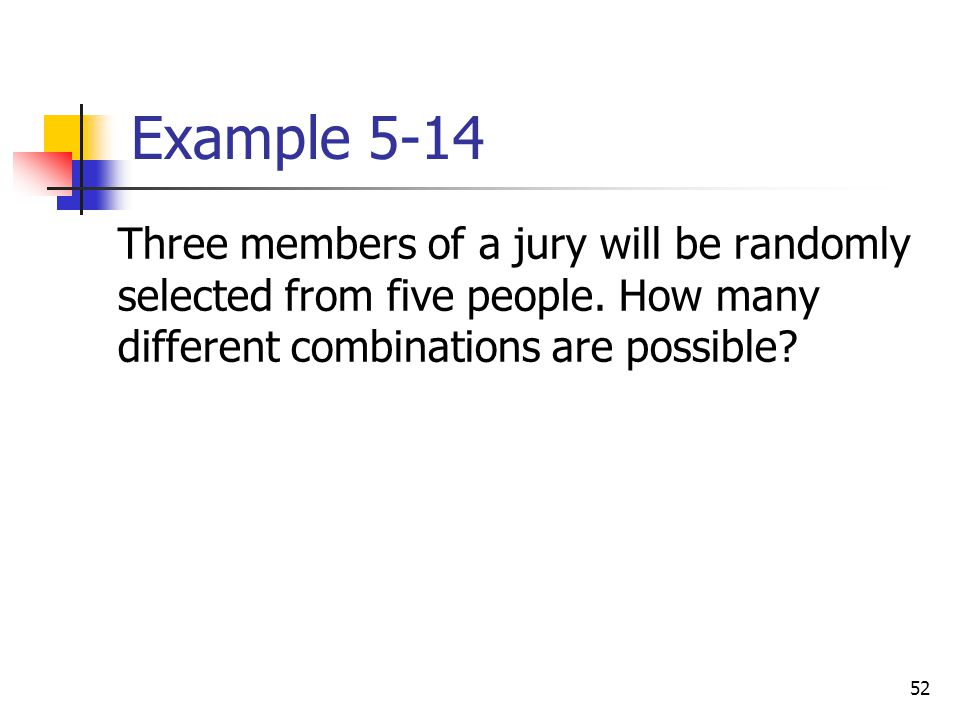 52 Example 5-14  Three members of a jury will be randomly selected from five people. How many different combinations are possible?