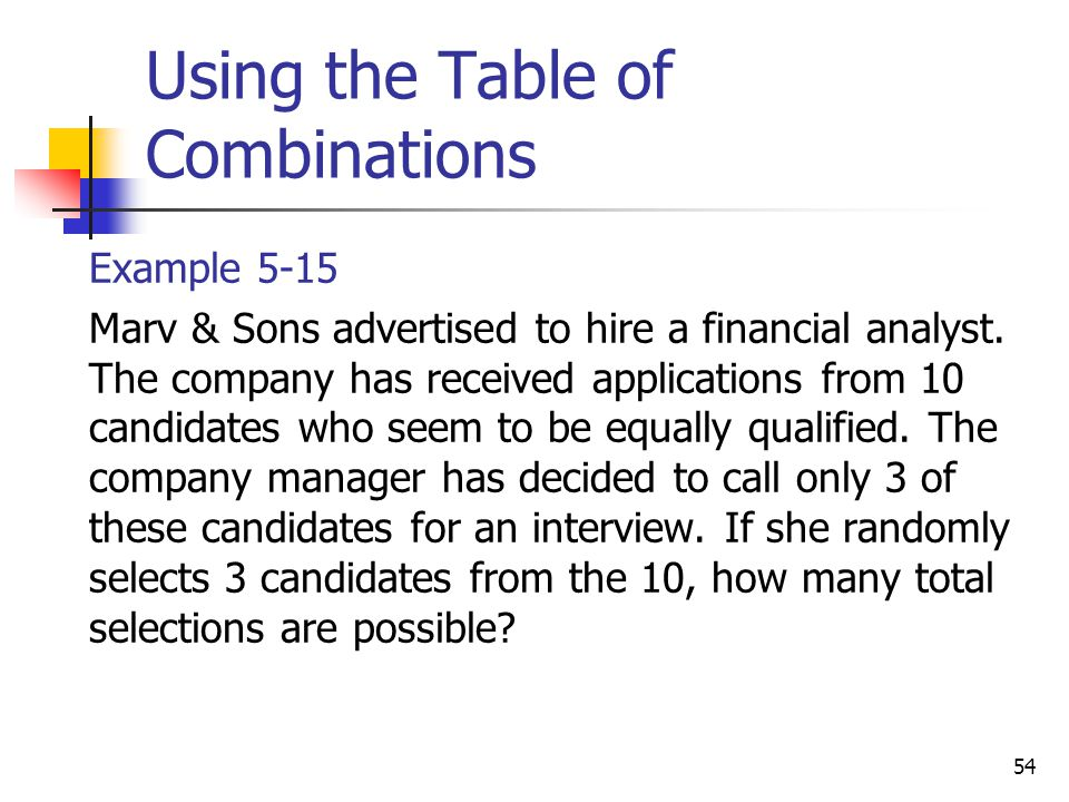 54 Using the Table of Combinations  Example 5-15  Marv & Sons advertised to hire a financial analyst. The company has received applications from 10
