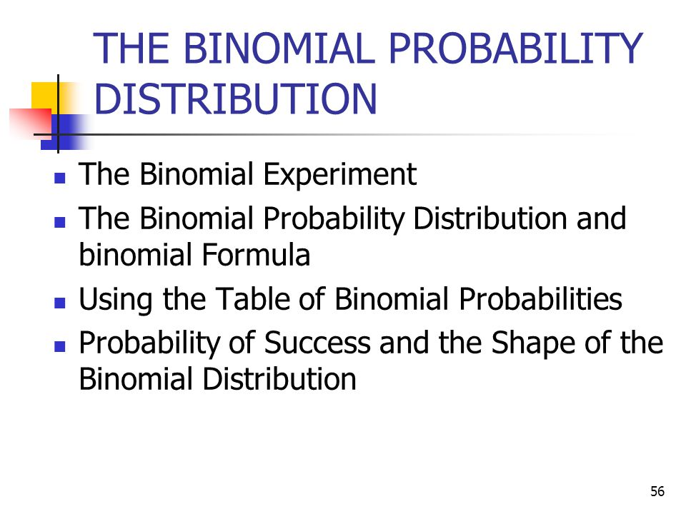 56 THE BINOMIAL PROBABILITY DISTRIBUTION The Binomial Experiment The Binomial Probability Distribution and binomial Formula Using the Table of Binomia