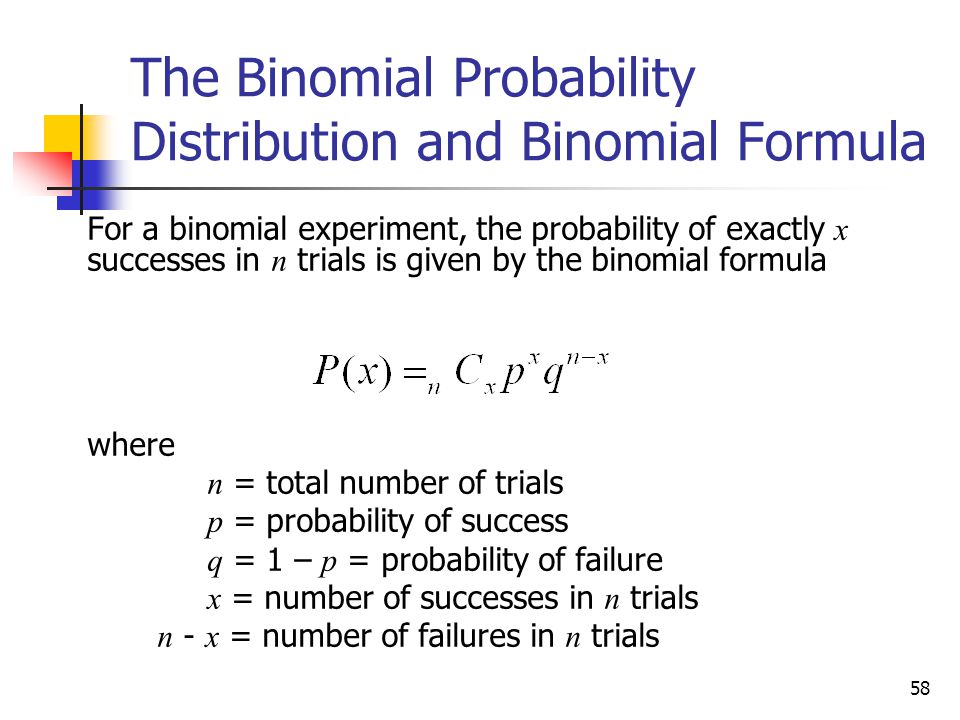 58 The Binomial Probability Distribution and Binomial Formula  For a binomial experiment, the probability of exactly x successes in n trials is given by the binomial formula  where  n = total number of trials  p = probability of success  q = 1 – p = probability of failure  x = number of successes in n trials  n - x = number of failures in n trials