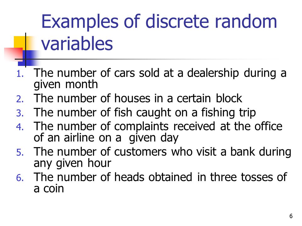 6 Examples of discrete random variables 1. The number of cars sold at a dealership during a given month 2. The number of houses in a certain block 3.
