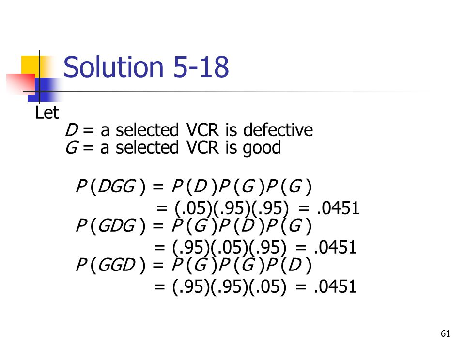 61 Solution 5-18  Let D = a selected VCR is defective G = a selected VCR is good  P (DGG ) = P (D )P (G )P (G ) = (.05)(.95)(.95) =.0451 P (GDG ) =