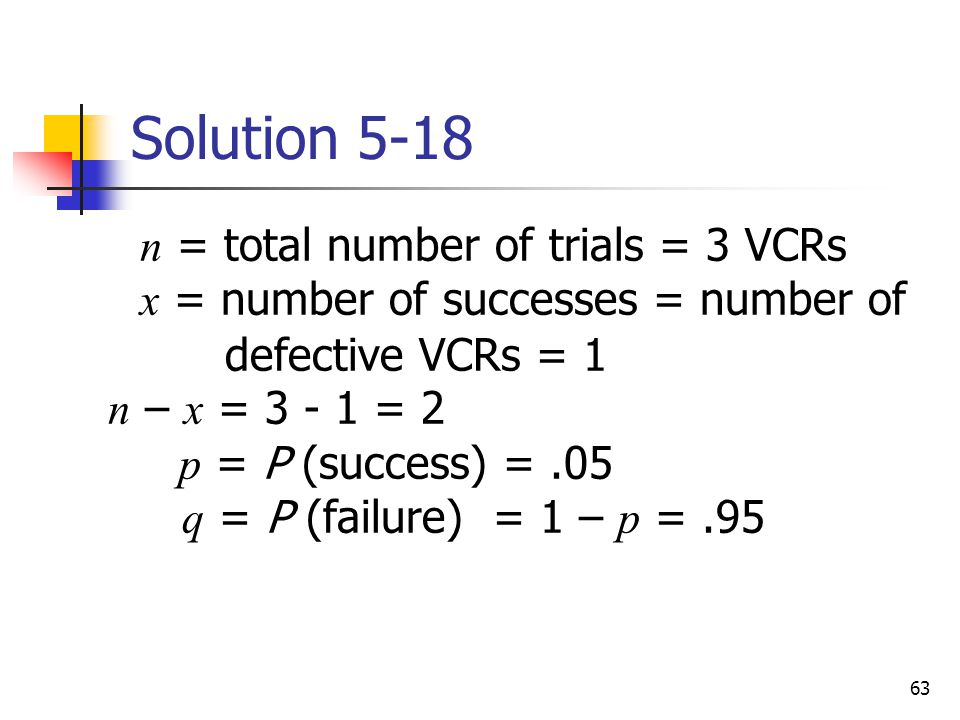 63 Solution 5-18  n = total number of trials = 3 VCRs x = number of successes = number of defective VCRs = 1 n – x = 3 - 1 = 2 p = P (success) =.05 q