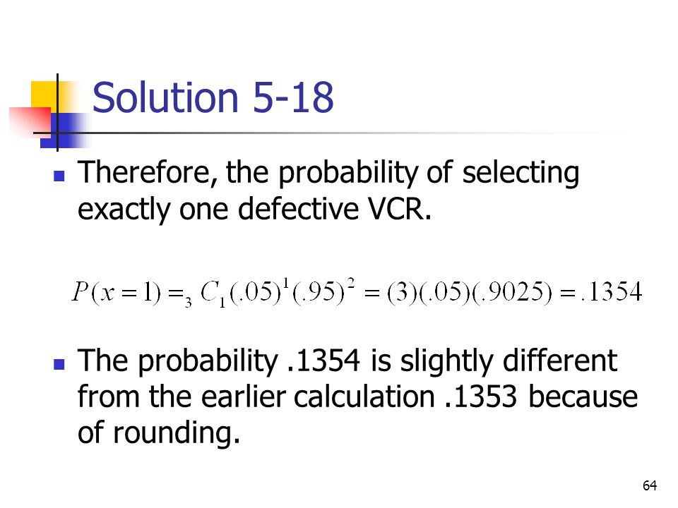 64 Solution 5-18 Therefore, the probability of selecting exactly one defective VCR. The probability.1354 is slightly different from the earlier calcul